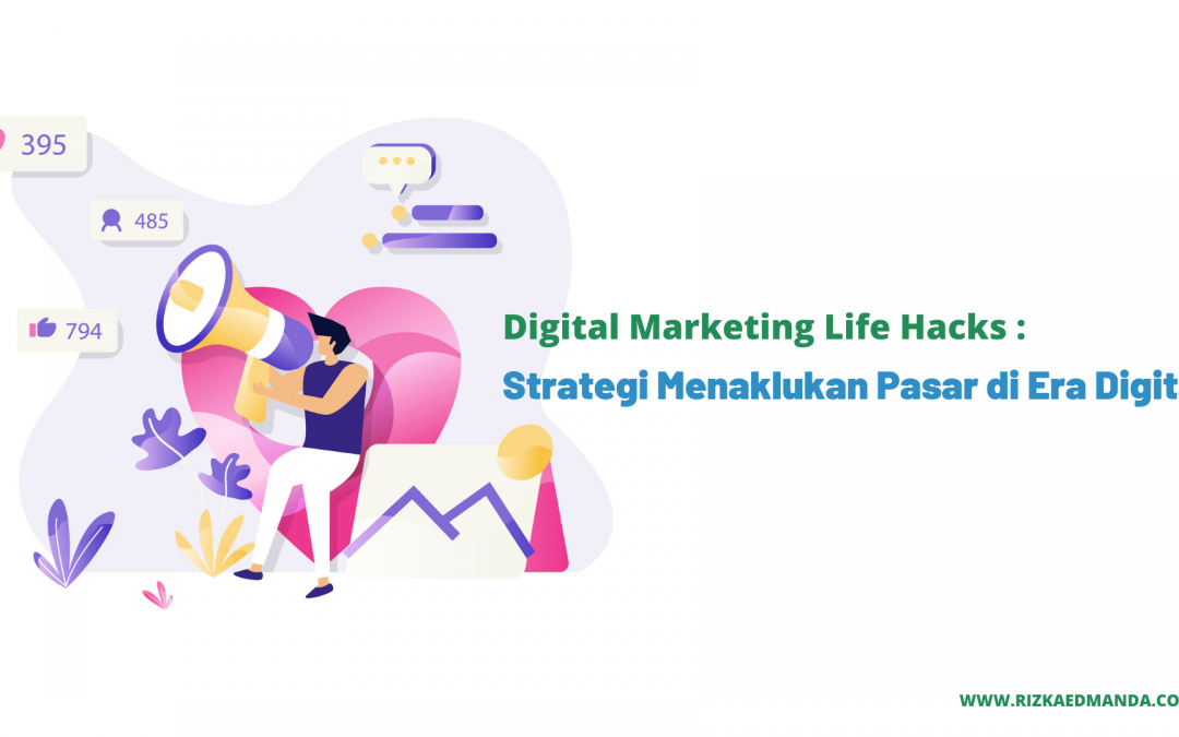 Digital Marketing Life Hacks : Strategi Menaklukan Pasar di Era Digital
